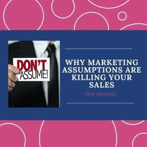 Why Marketing Assumptions Are Killing Your Sales